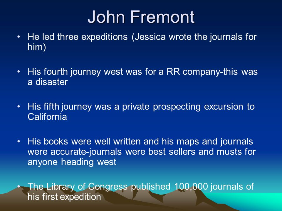 John Fremont He led three expeditions (Jessica wrote the journals for him) His fourth journey west was for a RR company-this was a disaster.