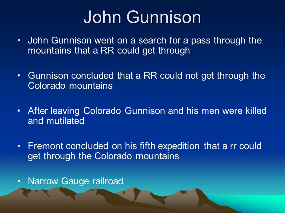 John Gunnison John Gunnison went on a search for a pass through the mountains that a RR could get through.