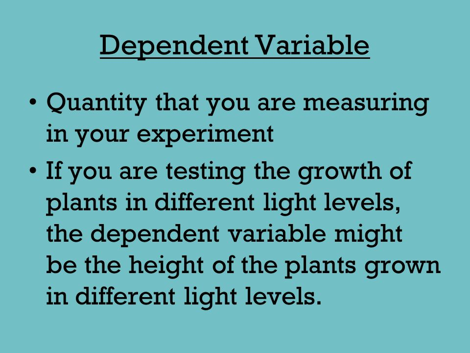 Dependent Variable Quantity that you are measuring in your experiment