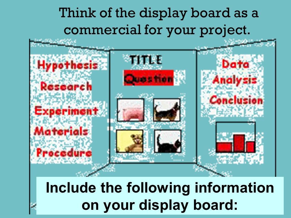 Think of the display board as a commercial for your project.