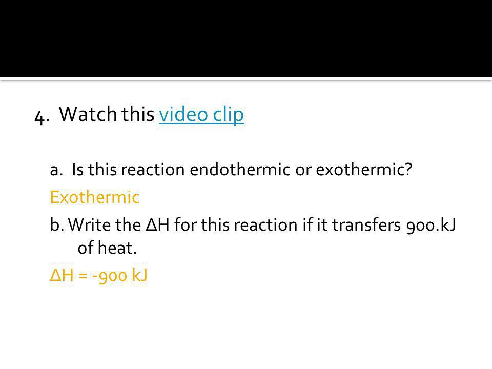 4. Watch this video clip a. Is this reaction endothermic or exothermic Exothermic.