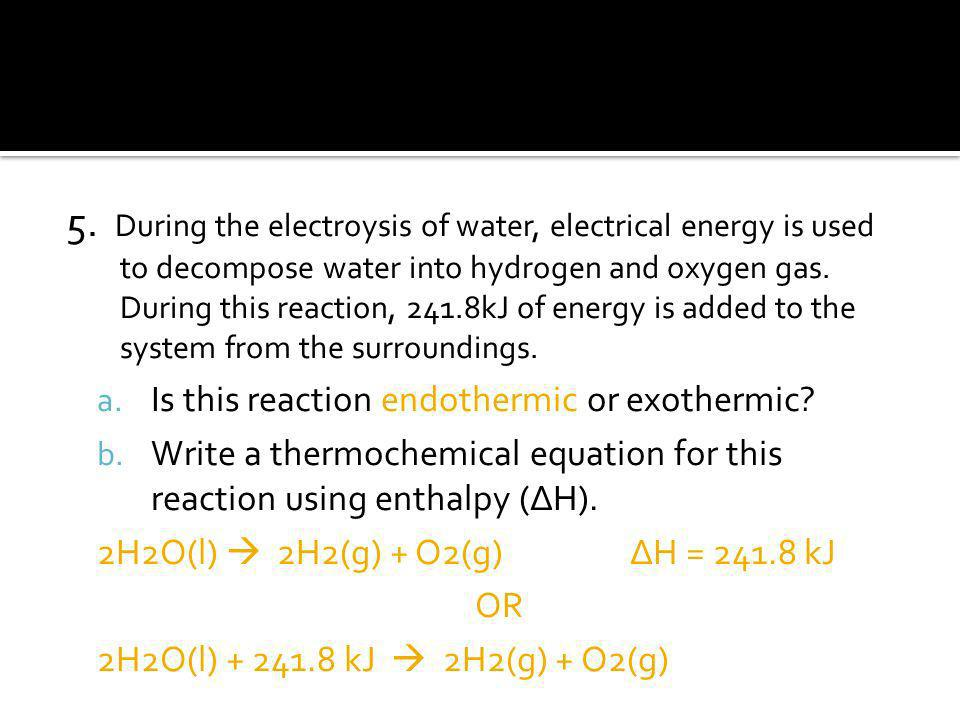 5. During the electroysis of water, electrical energy is used to decompose water into hydrogen and oxygen gas. During this reaction, 241.8kJ of energy is added to the system from the surroundings.