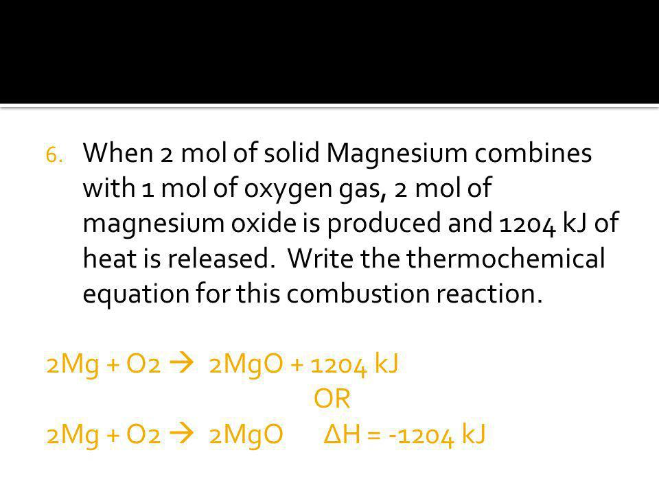 When 2 mol of solid Magnesium combines with 1 mol of oxygen gas, 2 mol of magnesium oxide is produced and 1204 kJ of heat is released. Write the thermochemical equation for this combustion reaction.