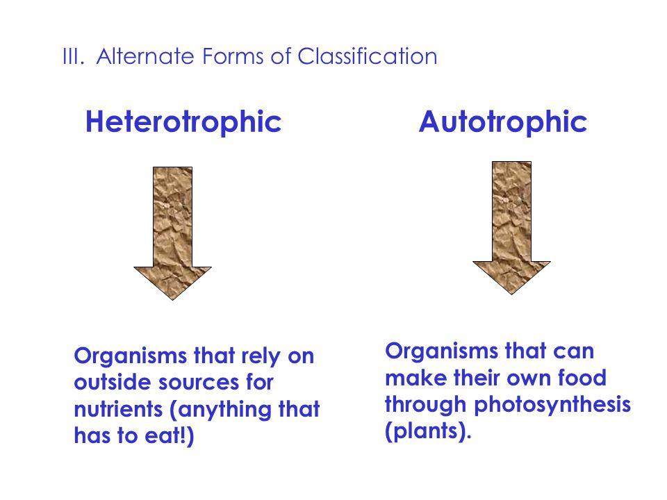 Heterotrophic Autotrophic III. Alternate Forms of Classification: