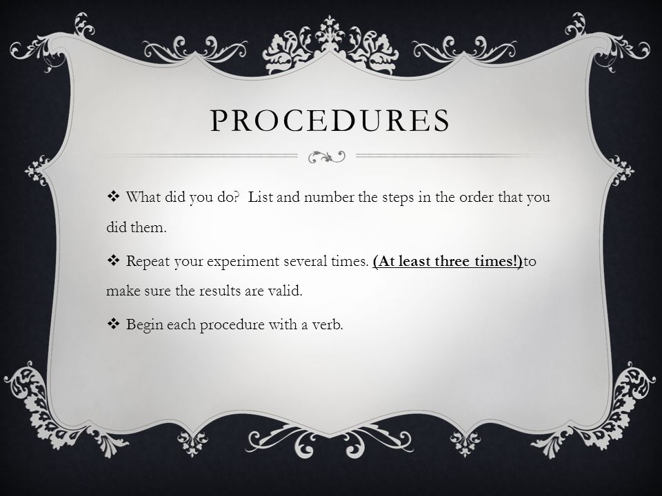 procedures What did you do List and number the steps in the order that you did them.