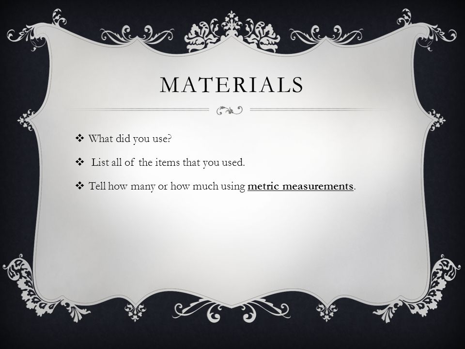 materials What did you use List all of the items that you used.