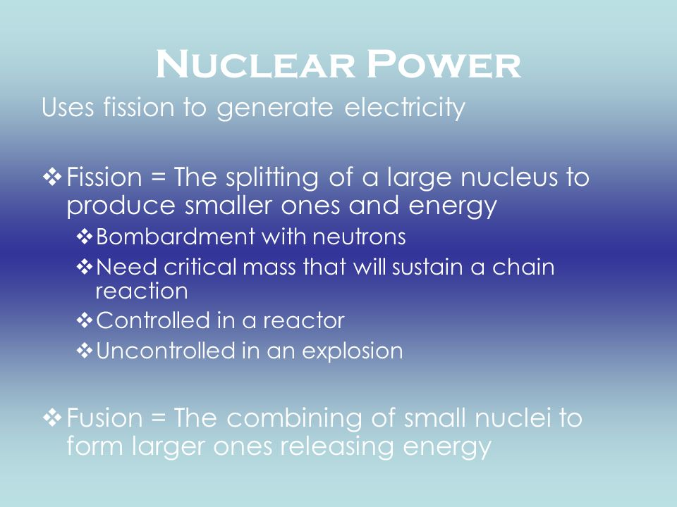Nuclear Power Uses fission to generate electricity