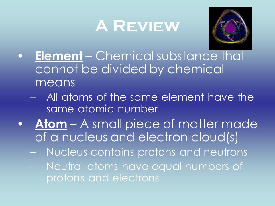 A Review Element – Chemical substance that cannot be divided by chemical means. All atoms of the same element have the same atomic number.