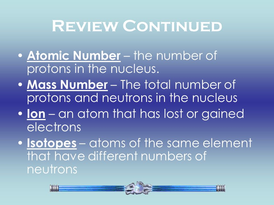 Review Continued Atomic Number – the number of protons in the nucleus.