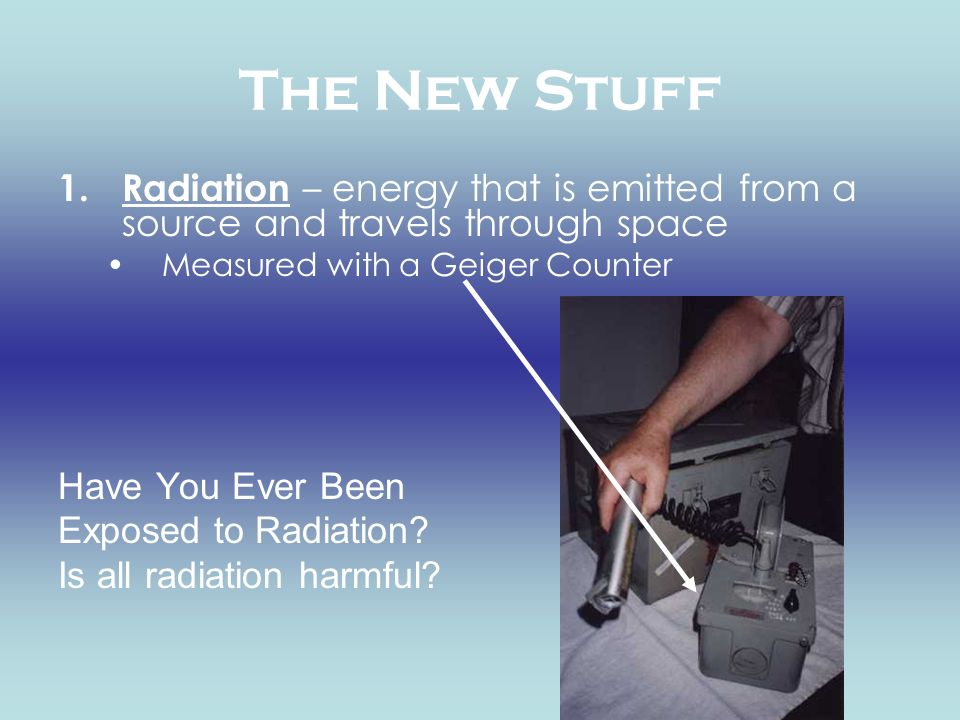 The New Stuff Radiation – energy that is emitted from a source and travels through space. Measured with a Geiger Counter.