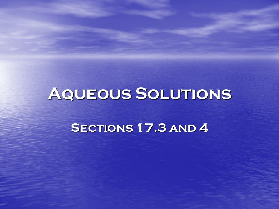 Aqueous Solutions Sections 17.3 and 4