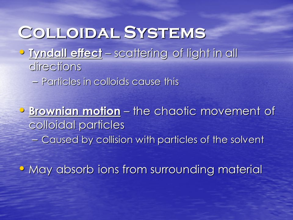 Colloidal Systems Tyndall effect – scattering of light in all directions. Particles in colloids cause this.