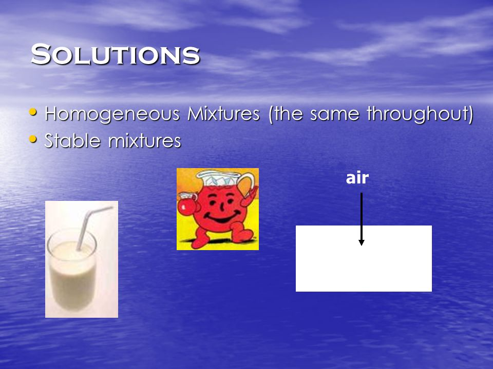 Solutions Homogeneous Mixtures (the same throughout) Stable mixtures