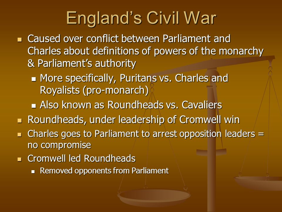 England's Civil War Caused over conflict between Parliament and Charles about definitions of powers of the monarchy & Parliament's authority.