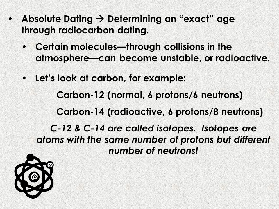 Absolute Dating  Determining an exact age through radiocarbon dating.