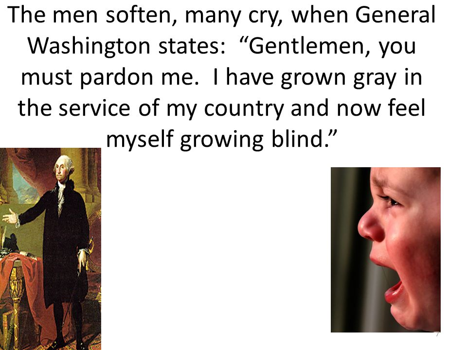 The men soften, many cry, when General Washington states: Gentlemen, you must pardon me.