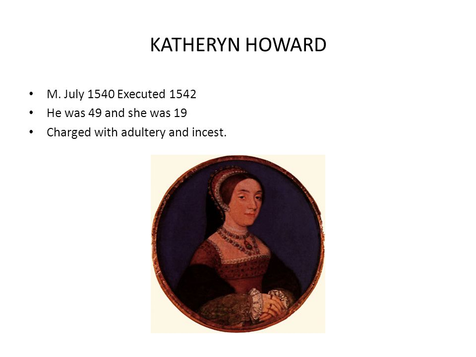 KATHERYN HOWARD M. July 1540 Executed 1542 He was 49 and she was 19