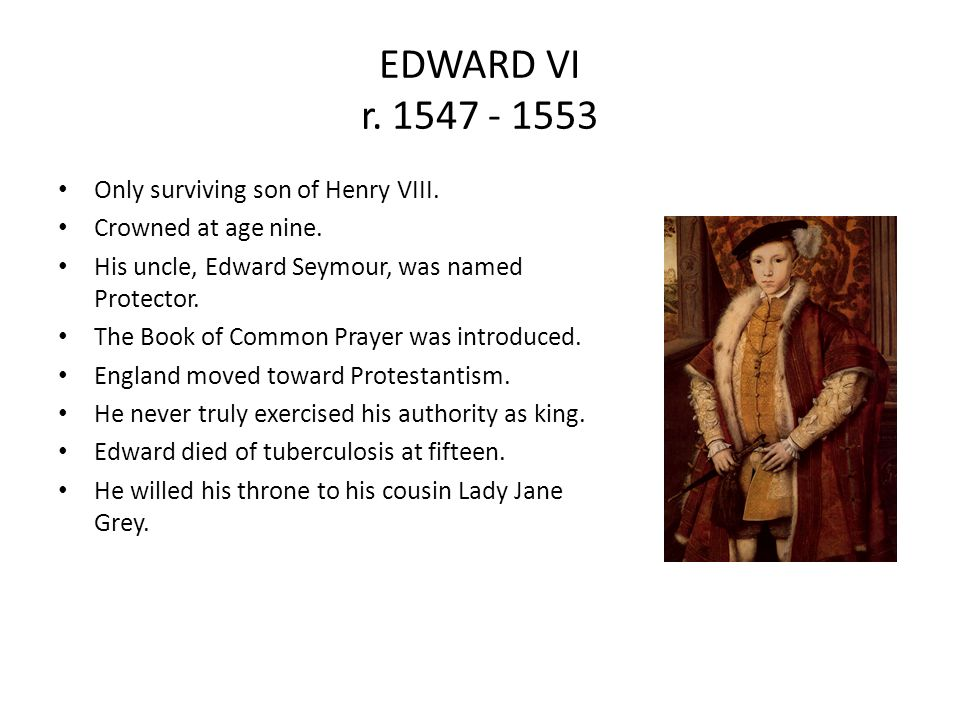 EDWARD VI r. 1547 - 1553 Only surviving son of Henry VIII.