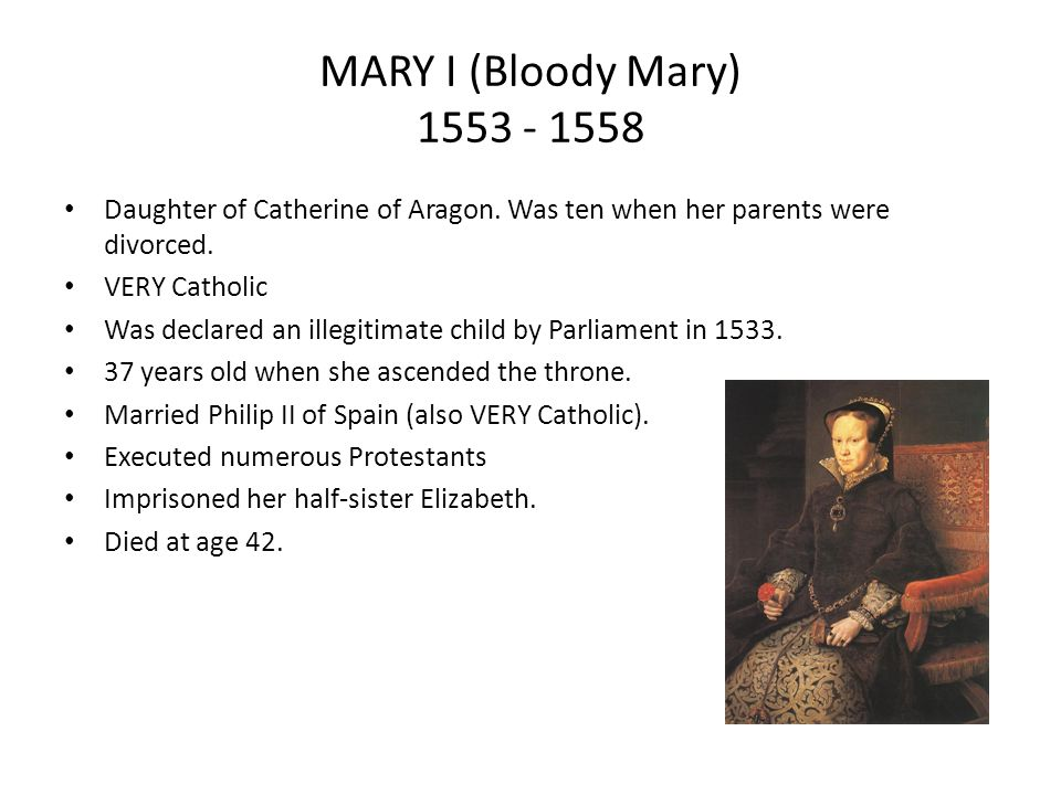 MARY I (Bloody Mary) 1553 - 1558 Daughter of Catherine of Aragon. Was ten when her parents were divorced.