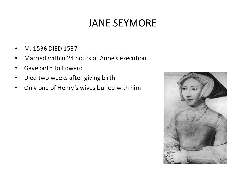 JANE SEYMORE M. 1536 DIED 1537. Married within 24 hours of Anne's execution. Gave birth to Edward.