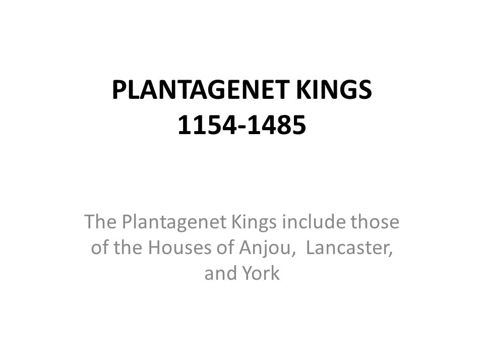 PLANTAGENET KINGS 1154-1485 The Plantagenet Kings include those of the Houses of Anjou, Lancaster, and York.