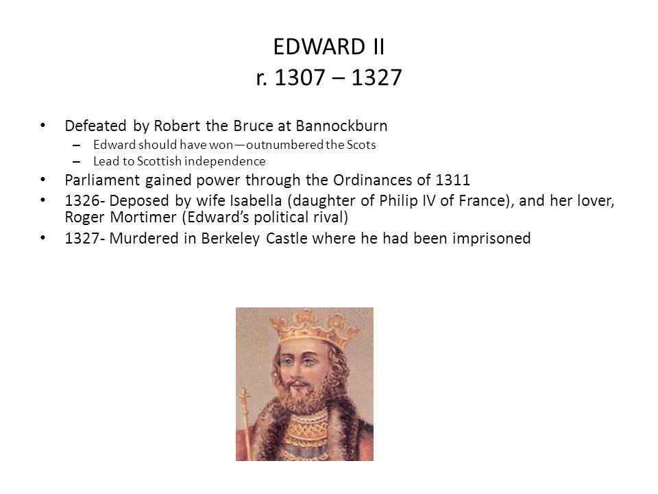 EDWARD II r. 1307 – 1327 Defeated by Robert the Bruce at Bannockburn