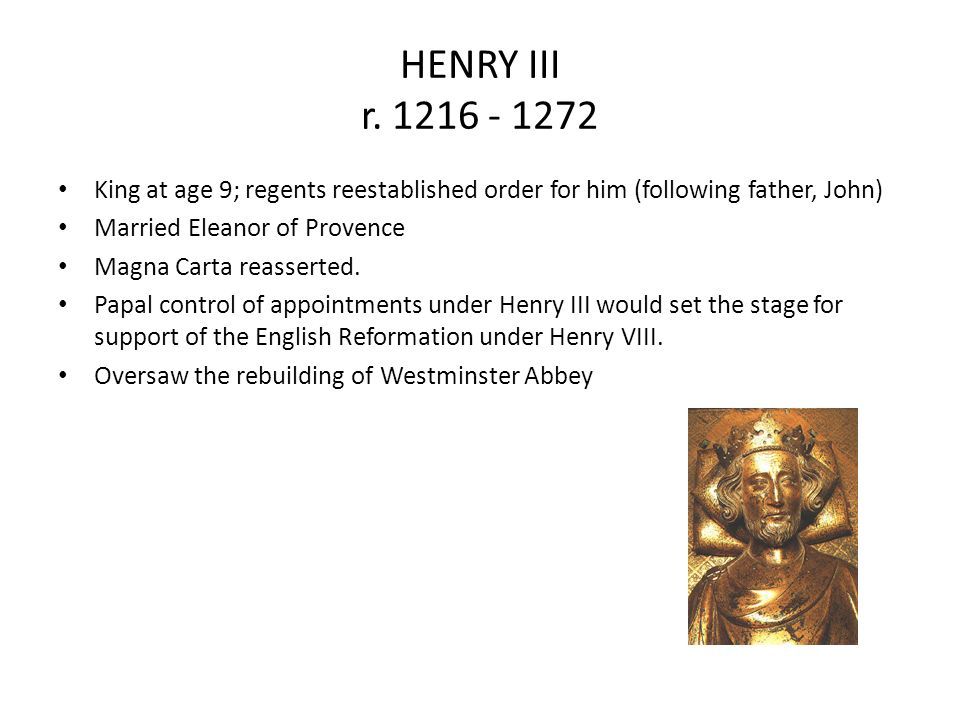 HENRY III r. 1216 - 1272 King at age 9; regents reestablished order for him (following father, John)