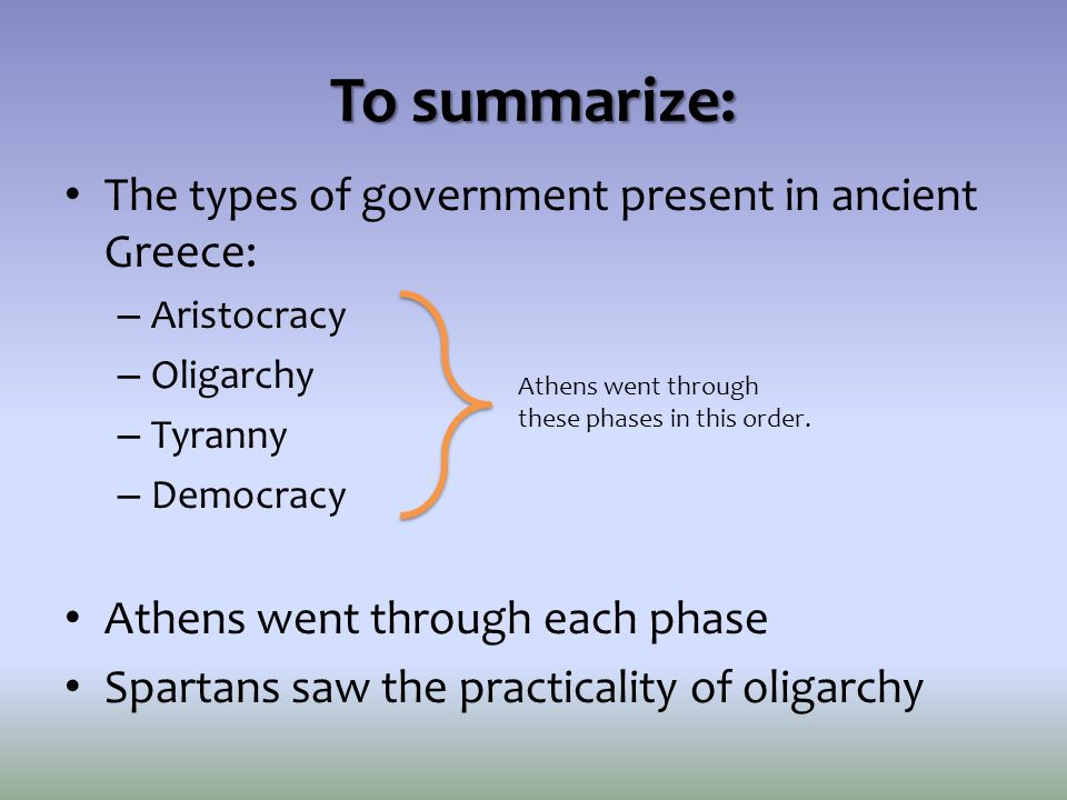 To summarize: The types of government present in ancient Greece:
