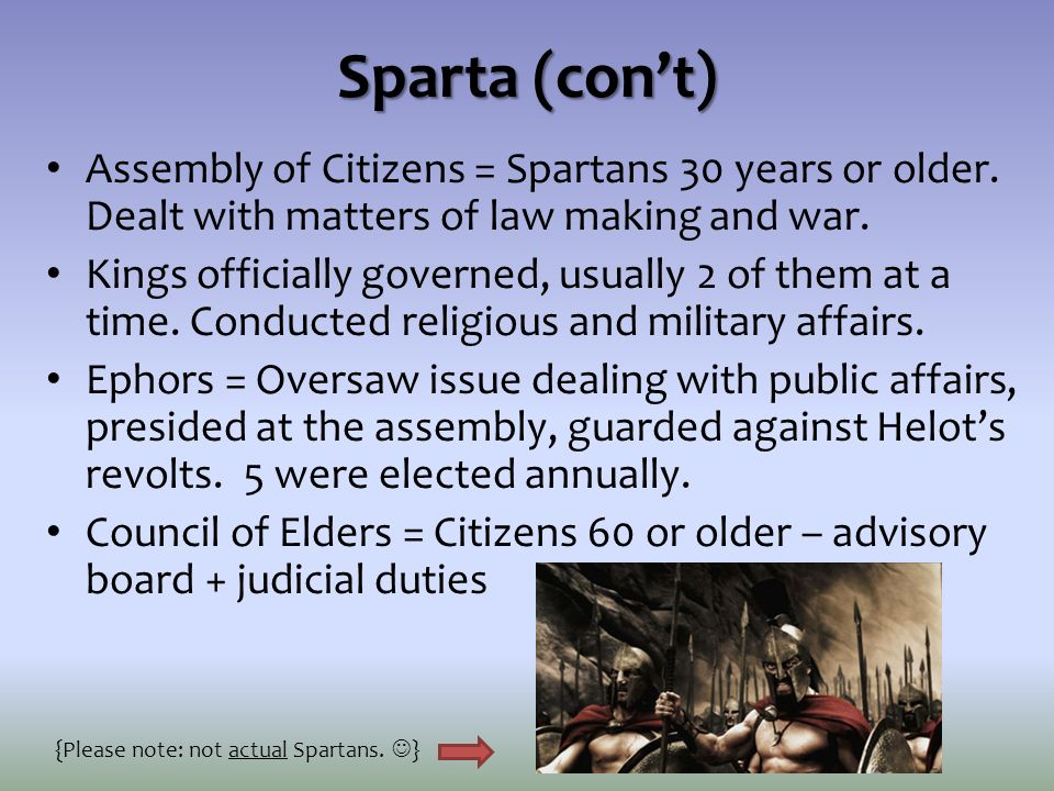 Sparta (con't) Assembly of Citizens = Spartans 30 years or older. Dealt with matters of law making and war.