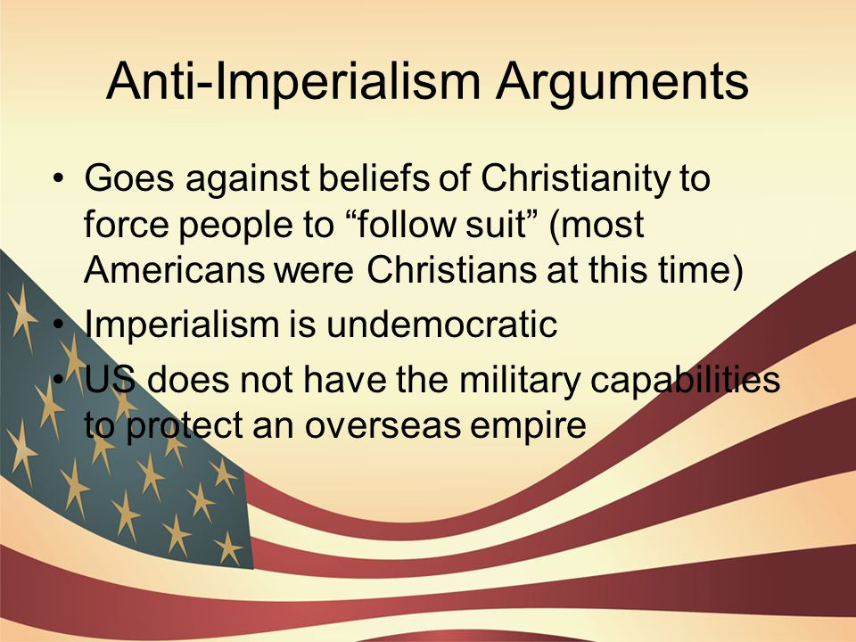 an argument against american imperialism The argument against imperialism had two foundations one argued from a racist point of view it said that bringing people like the filipinos into the us (even as a possessionand not a state) would dilute america in racial terms a second line of argument held that imperialism was contrary to american values.