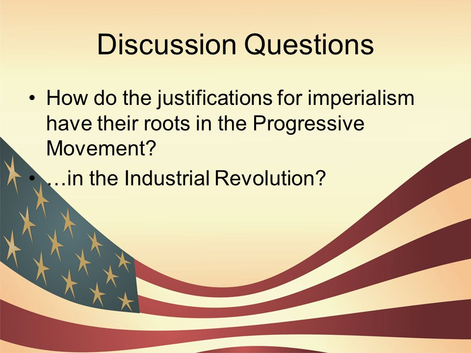 Discussion Questions How do the justifications for imperialism have their roots in the Progressive Movement