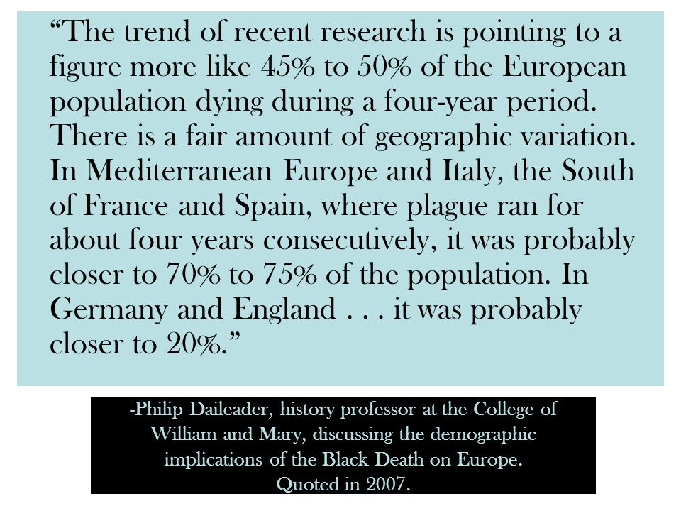 The trend of recent research is pointing to a figure more like 45% to 50% of the European population dying during a four-year period. There is a fair amount of geographic variation. In Mediterranean Europe and Italy, the South of France and Spain, where plague ran for about four years consecutively, it was probably closer to 70% to 75% of the population. In Germany and England . . . it was probably closer to 20%.