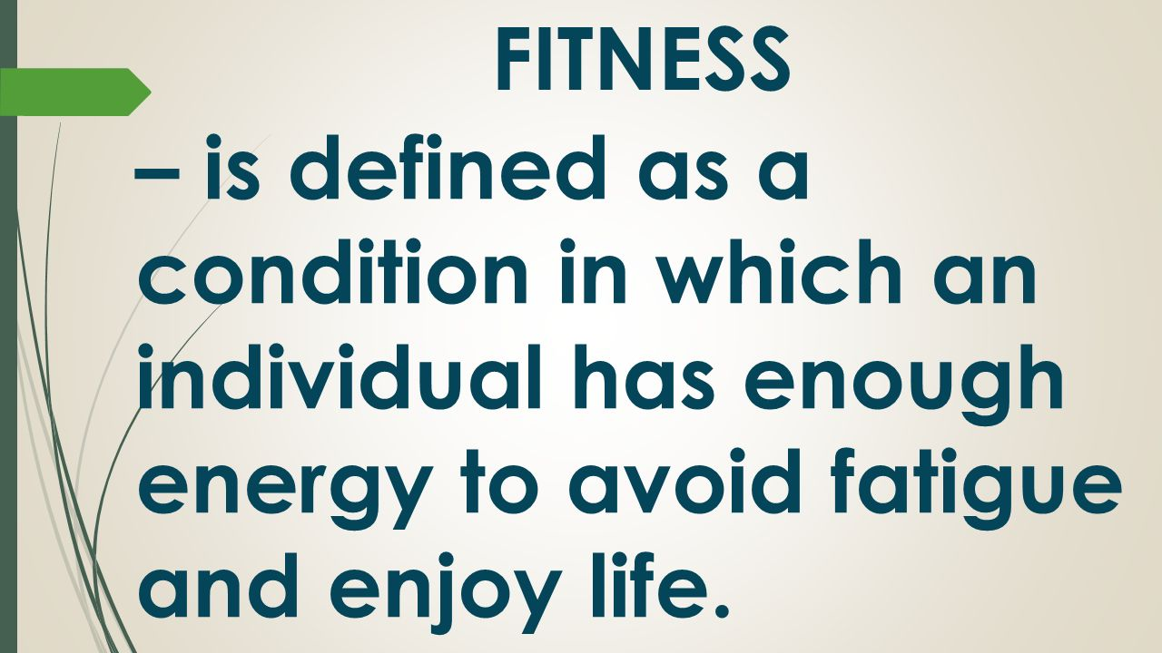 FITNESS – is defined as a condition in which an individual has enough energy to avoid fatigue and enjoy life.