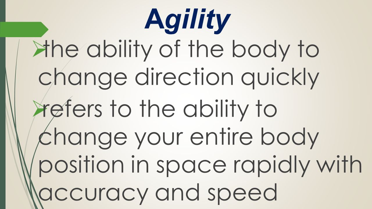 Agility the ability of the body to change direction quickly