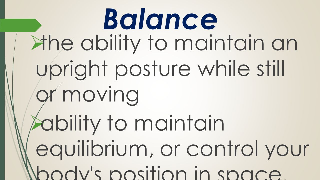 Balance the ability to maintain an upright posture while still or moving.