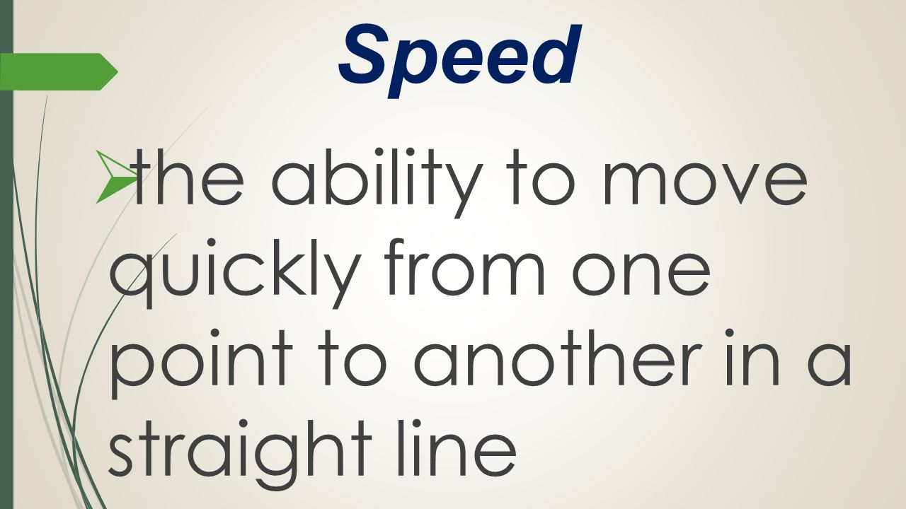 Speed the ability to move quickly from one point to another in a straight line