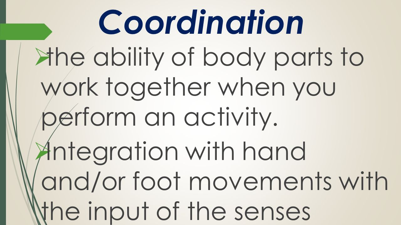 Coordination the ability of body parts to work together when you perform an activity.