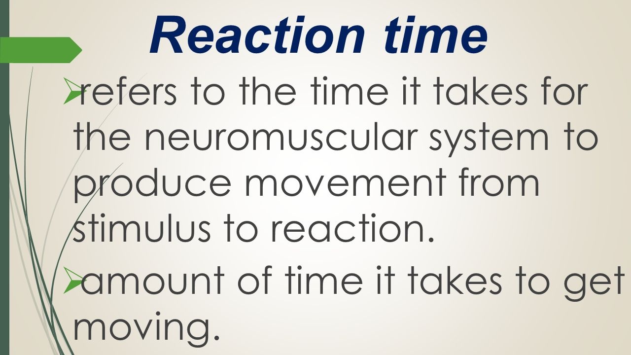 Reaction time refers to the time it takes for the neuromuscular system to produce movement from stimulus to reaction.