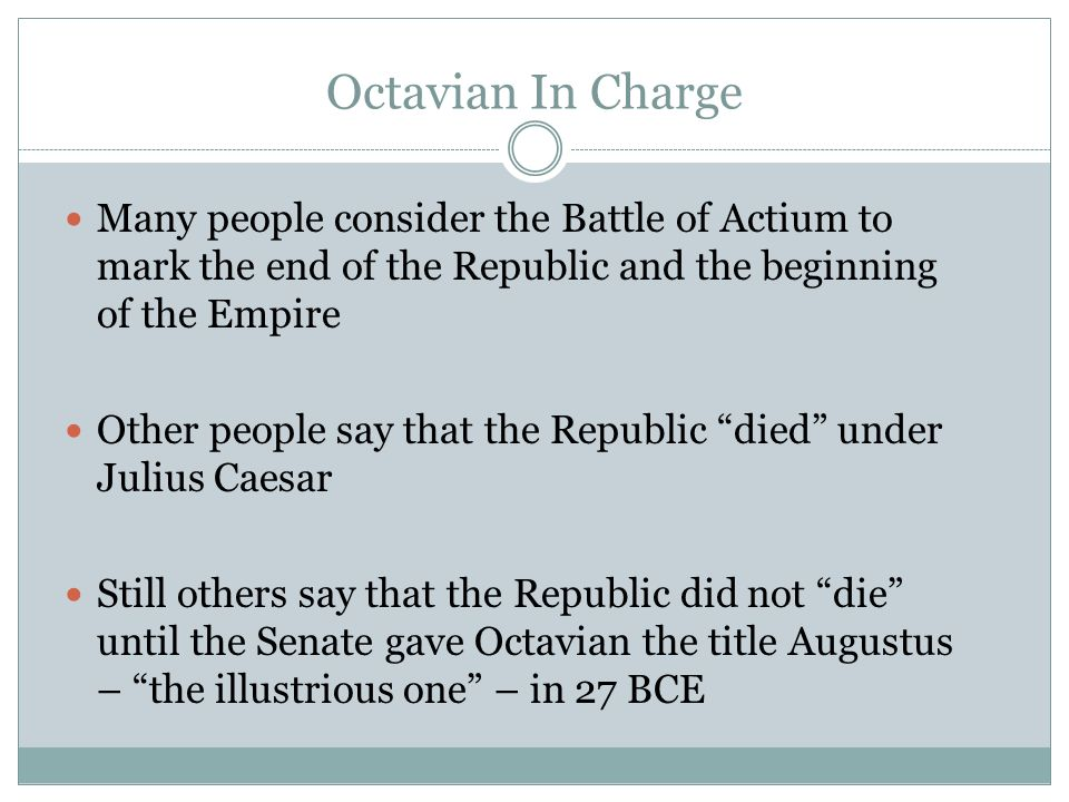 Octavian In Charge Many people consider the Battle of Actium to mark the end of the Republic and the beginning of the Empire.