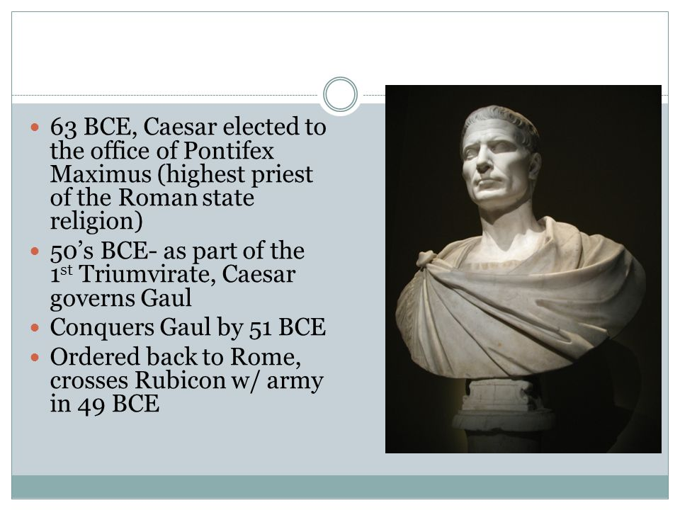 63 BCE, Caesar elected to the office of Pontifex Maximus (highest priest of the Roman state religion)