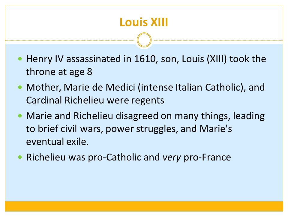 Louis XIII Henry IV assassinated in 1610, son, Louis (XIII) took the throne at age 8.