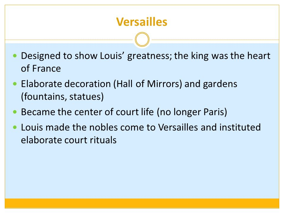 Versailles Designed to show Louis' greatness; the king was the heart of France.