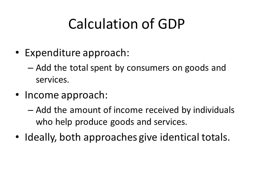 Calculation of GDP Expenditure approach: Income approach: