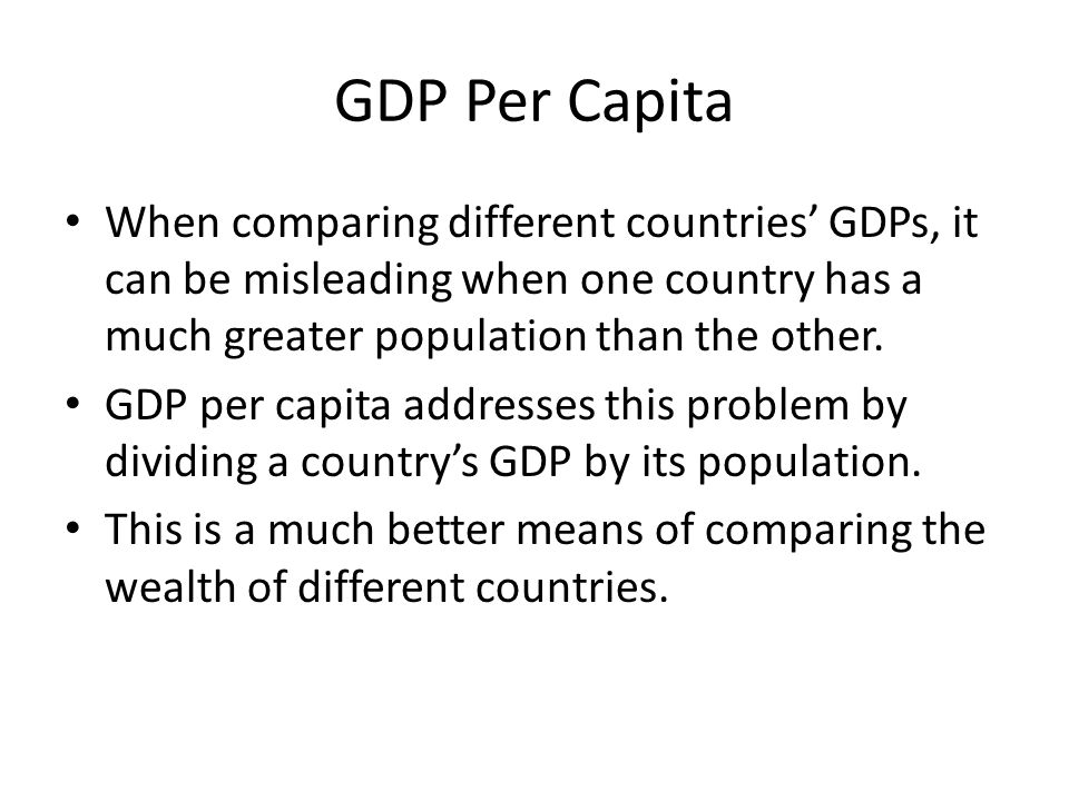 GDP Per Capita When comparing different countries' GDPs, it can be misleading when one country has a much greater population than the other.