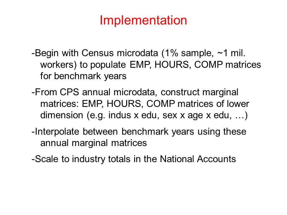 Implementation-Begin with Census microdata (1% sample, ~1 mil. workers) to populate EMP, HOURS, COMP matrices for benchmark years.