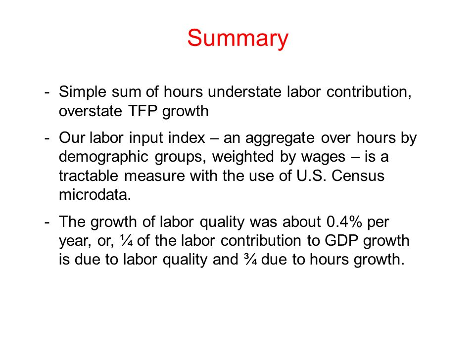 Summary Simple sum of hours understate labor contribution, overstate TFP growth.