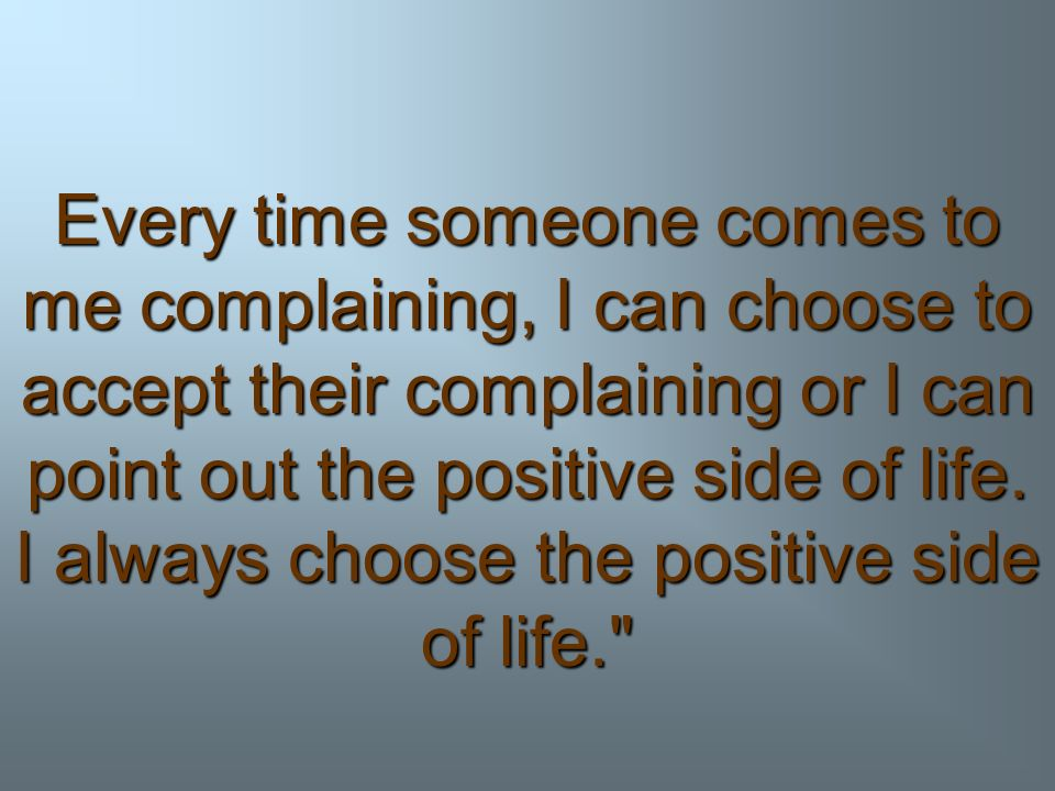 Every time someone comes to me complaining, I can choose to accept their complaining or I can point out the positive side of life.