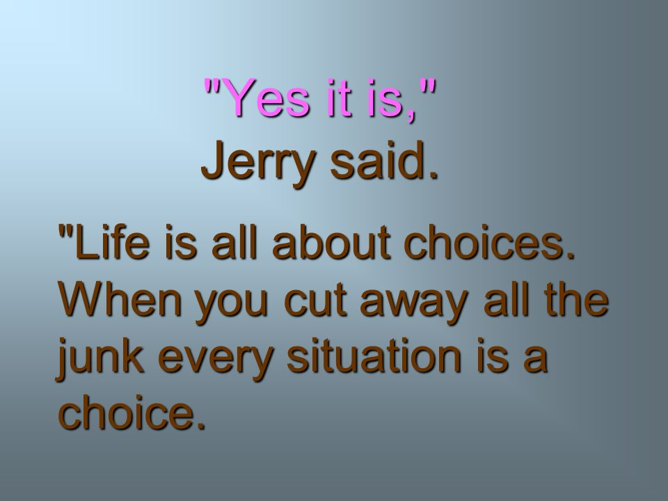 Yes it is, Jerry said. Life is all about choices.