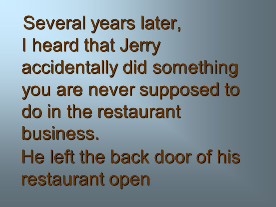 Several years later, I heard that Jerry accidentally did something you are never supposed to do in the restaurant business.