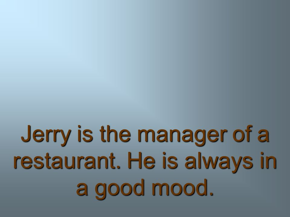 Jerry is the manager of a restaurant. He is always in a good mood.